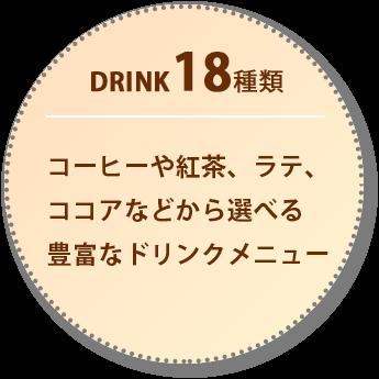 DRINK 18種類 コーヒーや紅茶、ラテ、ココアなどから選べる豊富なドリンクメニュー